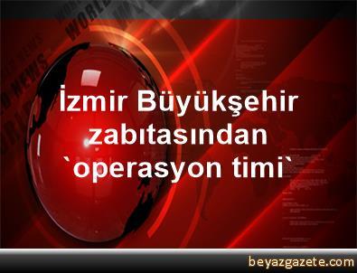 İzmir Büyükşehir zabıtasından 'operasyon timi'