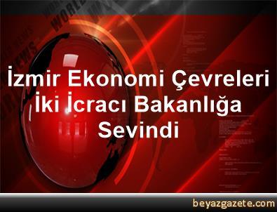 İzmir Ekonomi Çevreleri İki İcracı Bakanlığa Sevindi
