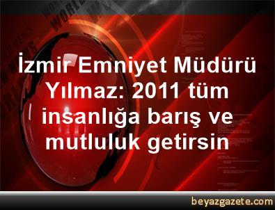İzmir Emniyet Müdürü Yılmaz: 2011 tüm insanlığa barış ve mutluluk getirsin