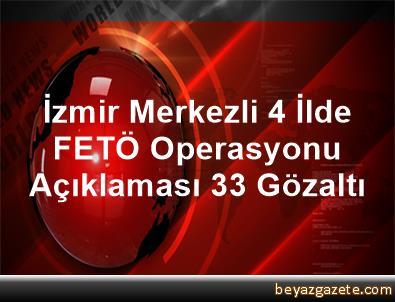 İzmir Merkezli 4 İlde FETÖ Operasyonu Açıklaması 33 Gözaltı