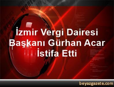 İzmir Vergi Dairesi Başkanı Gürhan Acar İstifa Etti