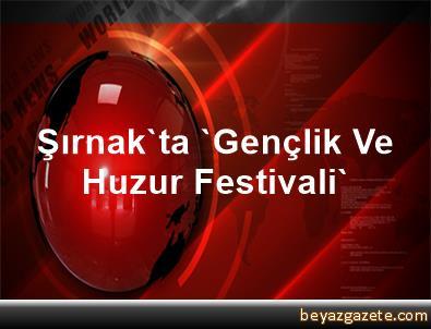 Şırnak'ta 'Gençlik Ve Huzur Festivali'