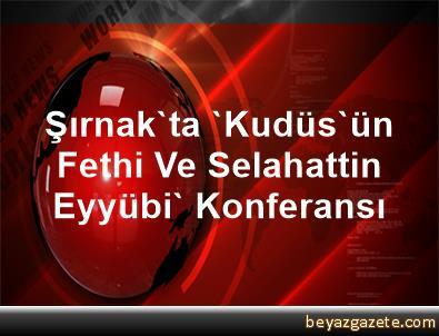 Şırnak'ta 'Kudüs'ün Fethi Ve Selahattin Eyyübi' Konferansı