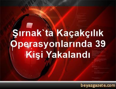 Şırnak'ta Kaçakçılık Operasyonlarında 39 Kişi Yakalandı