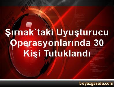 Şırnak'taki Uyuşturucu Operasyonlarında 30 Kişi Tutuklandı