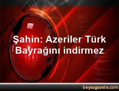 Şahin: Azeriler Türk Bayrağını indirmez