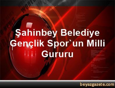 Şahinbey Belediye Gençlik Spor'un Milli Gururu