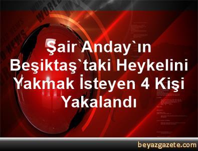 Şair Anday'ın Beşiktaş'taki Heykelini Yakmak İsteyen 4 Kişi Yakalandı