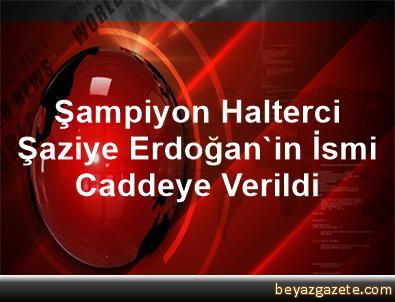 Şampiyon Halterci Şaziye Erdoğan'in İsmi Caddeye Verildi