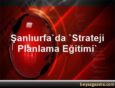 Şanlıurfa'da 'Strateji Planlama Eğitimi'