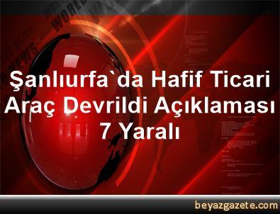 Şanlıurfa'da Hafif Ticari Araç Devrildi Açıklaması 7 Yaralı