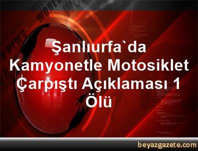 Şanlıurfa'da Kamyonetle Motosiklet Çarpıştı Açıklaması 1 Ölü