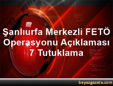 Şanlıurfa Merkezli FETÖ Operasyonu Açıklaması 7 Tutuklama