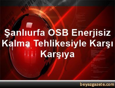 Şanlıurfa OSB Enerjisiz Kalma Tehlikesiyle Karşı Karşıya