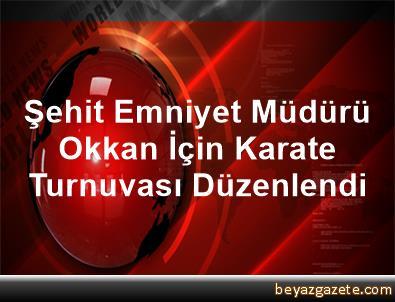 Şehit Emniyet Müdürü Okkan İçin Karate Turnuvası Düzenlendi