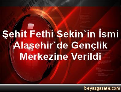 Şehit Fethi Sekin'in İsmi Alaşehir'de Gençlik Merkezine Verildi