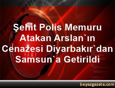 Şehit Polis Memuru Atakan Arslan'ın Cenazesi Diyarbakır'dan Samsun'a Getirildi