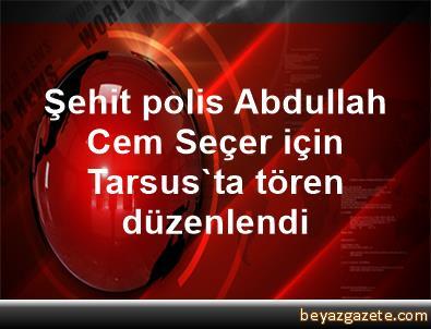 Şehit polis Abdullah Cem Seçer için Tarsus'ta tören düzenlendi