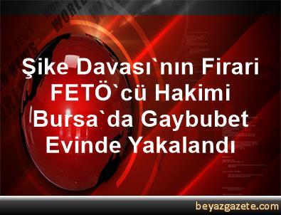 Şike Davası'nın Firari FETÖ'cü Hakimi Bursa'da Gaybubet Evinde Yakalandı