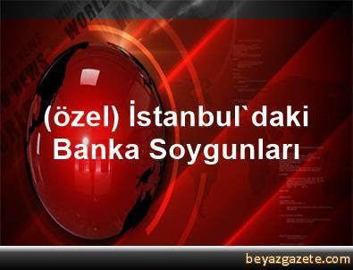(özel) İstanbul'daki Banka Soygunları