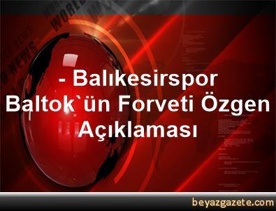 - Balıkesirspor Baltok'ün Forveti Özgen Açıklaması