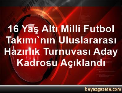 16 Yaş Altı Milli Futbol Takımı'nın Uluslararası Hazırlık Turnuvası Aday Kadrosu Açıklandı