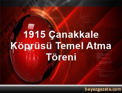 1915 Çanakkale Köprüsü Temel Atma Töreni