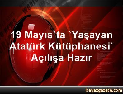 19 Mayıs'ta 'Yaşayan Atatürk Kütüphanesi' Açılışa Hazır
