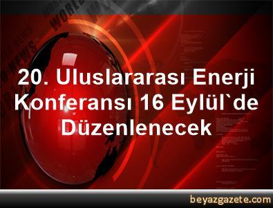 20. Uluslararası Enerji Konferansı 16 Eylül'de Düzenlenecek
