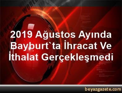 2019 Ağustos Ayında Bayburt'ta İhracat Ve İthalat Gerçekleşmedi