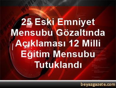 25 Eski Emniyet Mensubu Gözaltında Açıklaması 12 Milli Eğitim Mensubu Tutuklandı