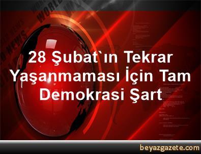 28 Şubat'ın Tekrar Yaşanmaması İçin Tam Demokrasi Şart
