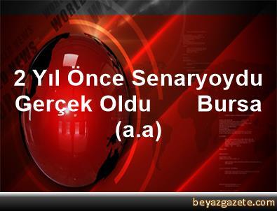 2 Yıl Önce Senaryoydu, Gerçek Oldu       Bursa (a.a)