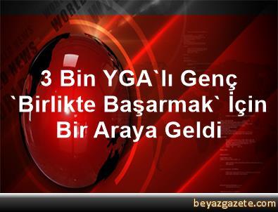 3 Bin YGA'lı Genç 'Birlikte Başarmak' İçin Bir Araya Geldi
