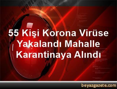 55 Kişi Korona Virüse Yakalandı, Mahalle Karantinaya Alındı