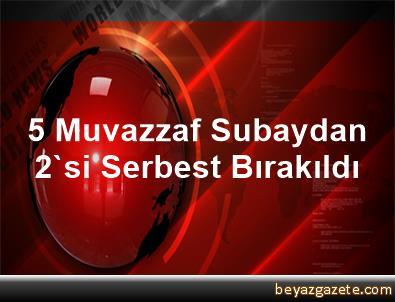 5 Muvazzaf Subaydan 2'si Serbest Bırakıldı