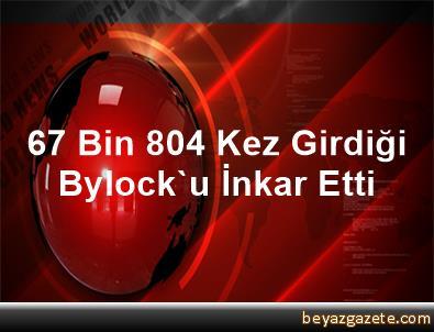 67 Bin 804 Kez Girdiği Bylock'u İnkar Etti