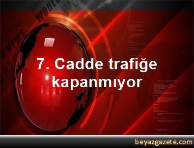 7. Cadde trafiğe kapanmıyor