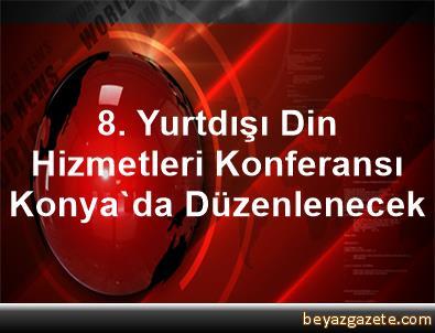 8. Yurtdışı Din Hizmetleri Konferansı Konya'da Düzenlenecek