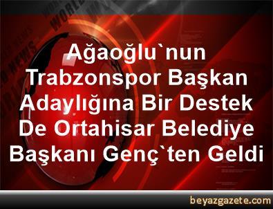 Ağaoğlu'nun Trabzonspor Başkan Adaylığına Bir Destek De Ortahisar Belediye Başkanı Genç'ten Geldi