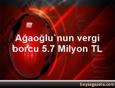 Ağaoğlu'nun vergi borcu 5.7 Milyon TL