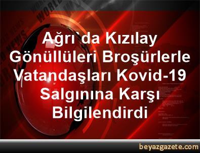 Ağrı'da Kızılay Gönüllüleri Broşürlerle Vatandaşları Kovid-19 Salgınına Karşı Bilgilendirdi