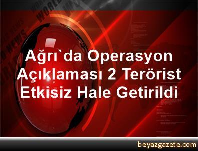 Ağrı'da Operasyon Açıklaması 2 Terörist Etkisiz Hale Getirildi