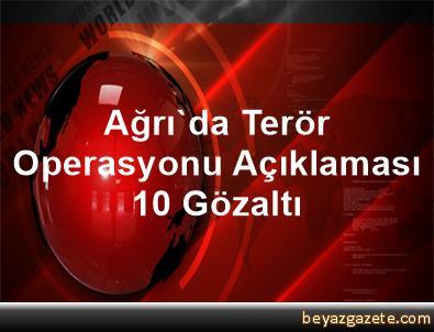 Ağrı'da Terör Operasyonu Açıklaması 10 Gözaltı