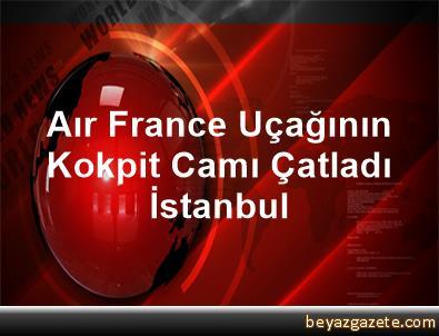 Aır France Uçağının Kokpit Camı Çatladı İstanbul