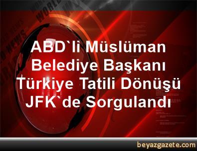 ABD'li Müslüman Belediye Başkanı, Türkiye Tatili Dönüşü JFK'de Sorgulandı