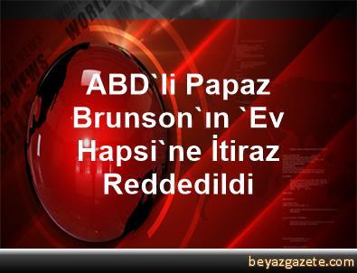 ABD'li Papaz Brunson'ın 'Ev Hapsi'ne İtiraz Reddedildi
