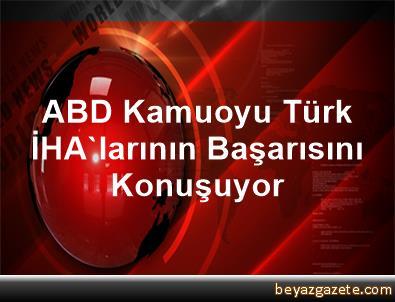 ABD Kamuoyu Türk İHA'larının Başarısını Konuşuyor