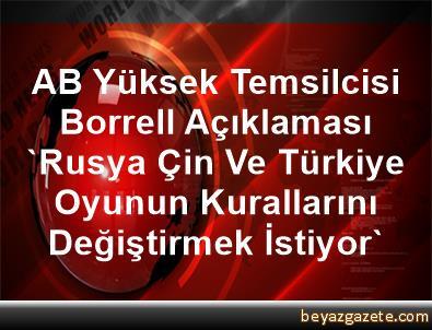 AB Yüksek Temsilcisi Borrell Açıklaması 'Rusya, Çin Ve Türkiye Oyunun Kurallarını Değiştirmek İstiyor'