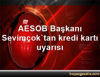 AESOB Başkanı Sevimçok'tan kredi kartı uyarısı